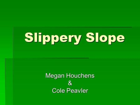 Slippery Slope Megan Houchens & Cole Peavler. Slippery Slope:  The Slippery Slope is a fallacy in which a person asserts that some event must inevitably.