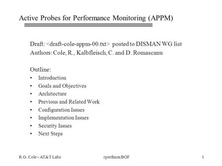 R.G. Cole - AT&T Labs1rperfmon BOF Active Probes for Performance Monitoring (APPM) Draft: posted to DISMAN WG list Authors: Cole, R., Kalbfleisch, C. and.