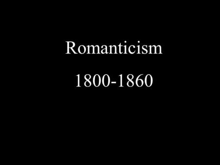 Romanticism 1800-1860. Deism Belief that God made it possible for all people at all times to discover natural laws through their God- given power to reason.