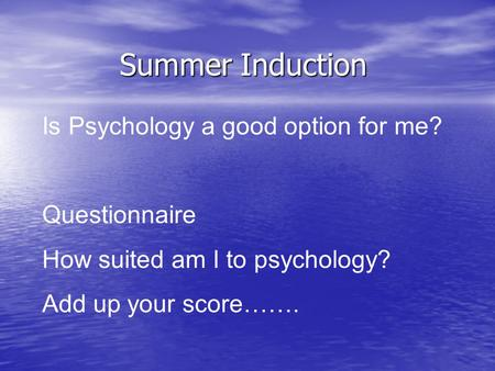 Summer Induction Is Psychology a good option for me? Questionnaire How suited am I to psychology? Add up your score…….