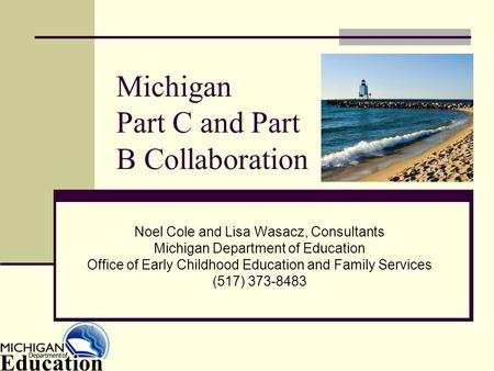 Michigan Part C and Part B Collaboration Noel Cole and Lisa Wasacz, Consultants Michigan Department of Education Office of Early Childhood Education and.