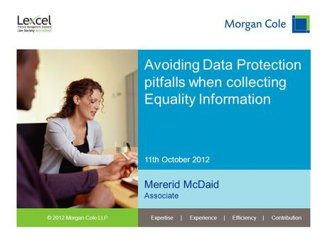 © 2012 Morgan Cole LLPExpertise | Experience | Efficiency | Contribution 11th October 2012 Avoiding Data Protection pitfalls when collecting Equality Information.