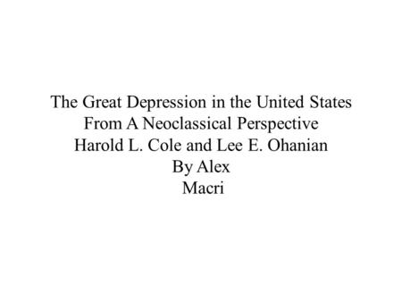 The Great Depression in the United States From A Neoclassical Perspective Harold L. Cole and Lee E. Ohanian By Alex Macri.