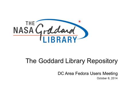 The Goddard Library Repository DC Area Fedora Users Meeting October 6, 2014.