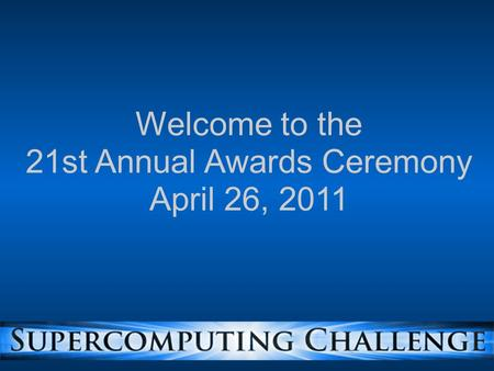 Welcome to the 21st Annual Awards Ceremony April 26, 2011.