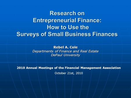 Research on Entrepreneurial Finance: How to Use the Surveys of Small Business Finances Rebel A. Cole Departments of Finance and Real Estate DePaul University.