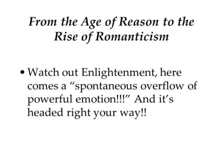 "From the Age of Reason to the Rise of Romanticism Watch out Enlightenment, here comes a ""spontaneous overflow of powerful emotion!!!"" And it's headed right."