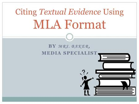 BY MRS. BAKER, MEDIA SPECIALIST Citing Textual Evidence Using MLA Format.