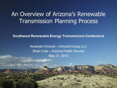 An Overview of Arizona's Renewable Transmission Planning Process Southwest Renewable Energy Transmission Conference Amanda Ormond – Ormond Group LLC Brian.