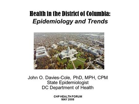 Health in the District of Columbia: Epidemiology and Trends John O. Davies-Cole, PhD, MPH, CPM State Epidemiologist DC Department of Health CHP HEALTH.