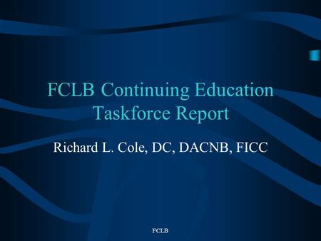 FCLB FCLB Continuing Education Taskforce Report Richard L. Cole, DC, DACNB, FICC.