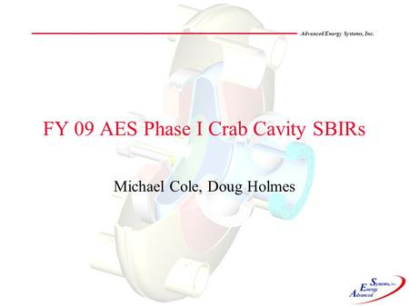 Advanced Energy Systems, Inc. FY 09 AES Phase I Crab Cavity SBIRs Michael Cole, Doug Holmes.