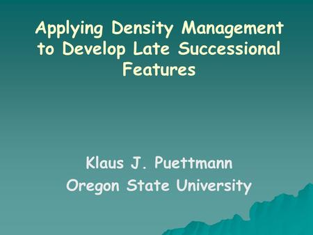 Applying Density Management to Develop Late Successional Features Klaus J. Puettmann Oregon State University.