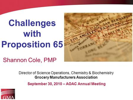 Challenges with Proposition 65 Shannon Cole, PMP Director of Science Operations, Chemistry & Biochemistry Grocery Manufacturers Association September 30,