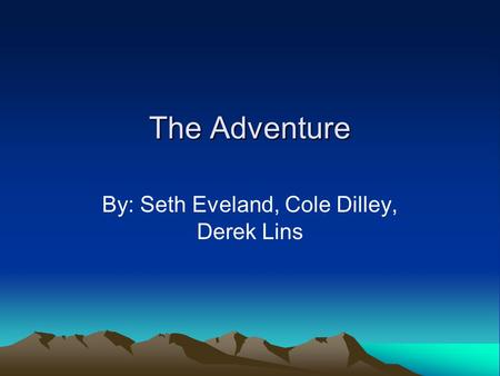 The Adventure By: Seth Eveland, Cole Dilley, Derek Lins.