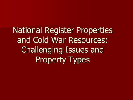 National Register Properties and Cold War Resources: Challenging Issues and Property Types.