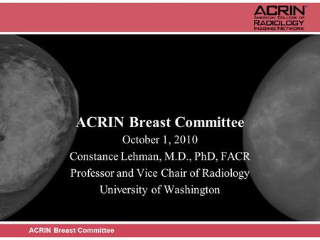 ACRIN Breast Committee October 1, 2010 Constance Lehman, M.D., PhD, FACR Professor and Vice Chair of Radiology University of Washington ACRIN Breast Committee.