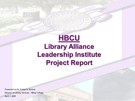 HBCU Library Alliance Leadership Institute Project Report Presented by Dr. Evelyn K. Bonner, Director of Library Services – Wiley College April 7, 2008.