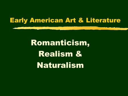 Early American Art & Literature Romanticism, Realism & Naturalism.