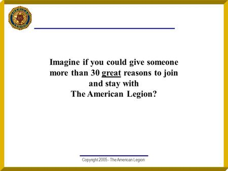 Copyright 2005 - The American Legion Imagine if you could give someone more than 30 great reasons to join and stay with The American Legion?