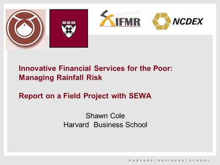 Innovative Financial Services for the Poor: Managing Rainfall Risk Report on a Field Project with SEWA Shawn Cole Harvard Business School.