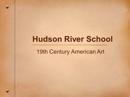 Hudson River School 19th Century American Art. Ideas + Infuences 1st coherent school of American art Shaped mythos of American landscape Prevalent genre.