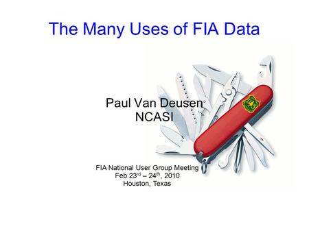 The Many Uses of FIA Data Paul Van Deusen NCASI FIA National User Group Meeting Feb 23 rd – 24 th, 2010 Houston, Texas.