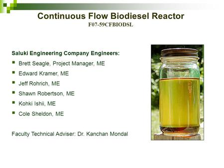 Continuous Flow Biodiesel Reactor F07-59CFBIODSL Saluki Engineering Company Engineers:  Brett Seagle, Project Manager, ME  Edward Kramer, ME  Jeff Rohrich,