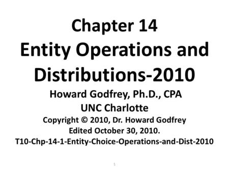 1 Chapter 14 Entity Operations and Distributions-2010 Howard Godfrey, Ph.D., CPA UNC Charlotte Copyright © 2010, Dr. Howard Godfrey Edited October 30,