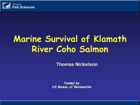 Marine Survival of Klamath River Coho Salmon Cramer Fish Sciences Funded by US Bureau of Reclamation Thomas Nickelson.