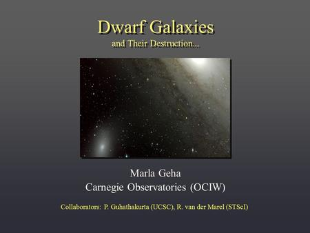 Dwarf Galaxies and Their Destruction... Marla Geha Carnegie Observatories (OCIW) Collaborators: P. Guhathakurta (UCSC), R. van der Marel (STScI)