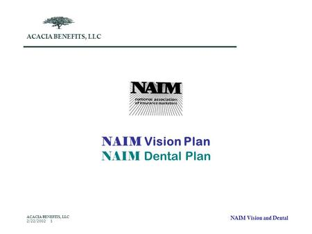 NAIM Vision and Dental ACACIA BENEFITS, LLC 2/22/2002 1 NAIM Vision Plan NAIM Dental Plan ACACIA BENEFITS, LLC.