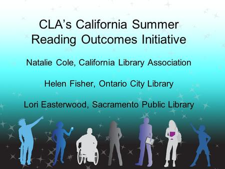 CLA's California Summer Reading Outcomes Initiative Natalie Cole, California Library Association Helen Fisher, Ontario City Library Lori Easterwood, Sacramento.