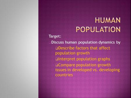 Target:  Discuss human population dynamics by  Describe factors that affect population growth  Interpret population graphs  Compare population growth.