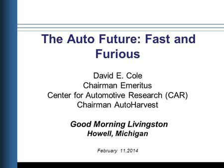 Title Date The Auto Future: Fast and Furious David E. Cole Chairman Emeritus Center for Automotive Research (CAR) Chairman AutoHarvest Good Morning Livingston.