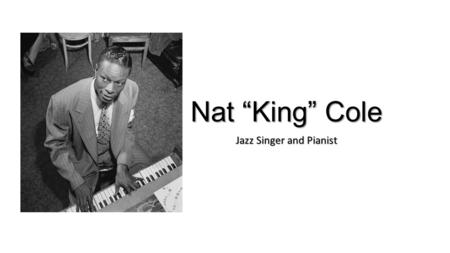 "Nat ""King"" Cole Jazz Singer and Pianist. Born on March 17, 1919, in Montgomery, Alabama, Nat King Cole was an American musician who first became famous."
