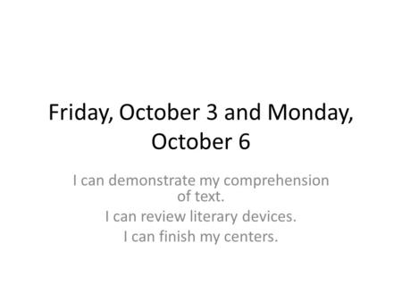 Friday, October 3 and Monday, October 6 I can demonstrate my comprehension of text. I can review literary devices. I can finish my centers.