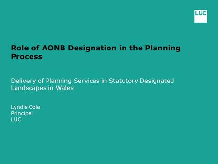 Role of AONB Designation in the Planning Process Delivery of Planning Services in Statutory Designated Landscapes in Wales Lyndis Cole Principal LUC.