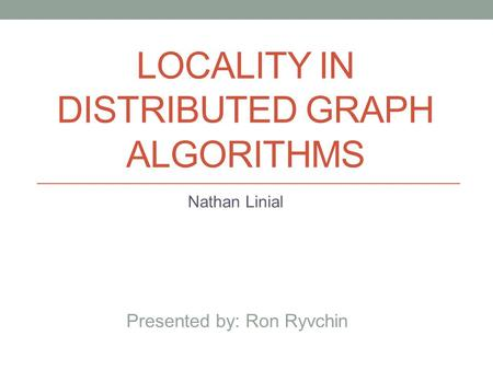 LOCALITY IN DISTRIBUTED GRAPH ALGORITHMS Nathan Linial Presented by: Ron Ryvchin.