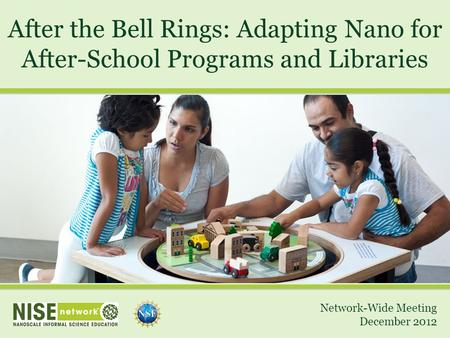 After the Bell Rings: Adapting Nano for After-School Programs and Libraries Network-Wide Meeting December 2012.