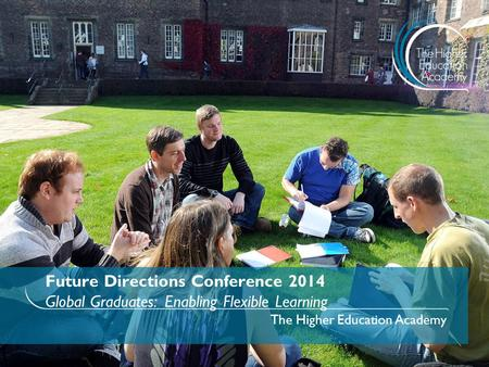 Future Directions Conference 2014 Global Graduates: Enabling Flexible Learning The Higher Education Academy.