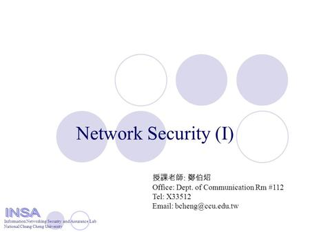 Information Networking Security and Assurance Lab National Chung Cheng University Network Security (I) 授課老師 : 鄭伯炤 Office: Dept. of Communication Rm #112.