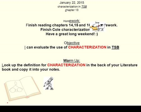January 22, 2015 characterization in TSB chapter 13 Hom ework: Finish reading chapters 14,15 and 16 for homework. Finish Cole characterization poster.