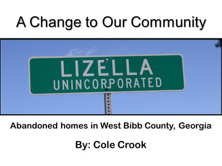 A Change to Our Community Abandoned homes in West Bibb County, Georgia By: Cole Crook.