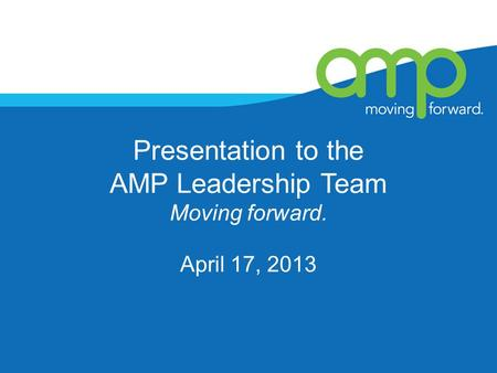 Presentation to the AMP Leadership Team Moving forward. April 17, 2013.