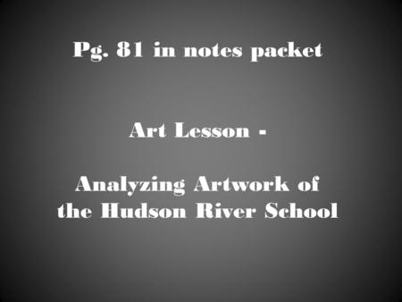 Pg. 81 in notes packet Art Lesson - Analyzing Artwork of the Hudson River School.