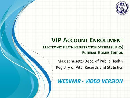 VIP A CCOUNT E NROLLMENT E LECTRONIC D EATH R EGISTRATION S YSTEM (EDRS) F UNERAL H OMES E DITION Massachusetts Dept. of Public Health Registry of Vital.
