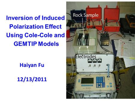 Inversion of Induced Polarization Effect Using Cole-Cole and GEMTIP Models Haiyan Fu 12/13/2011.