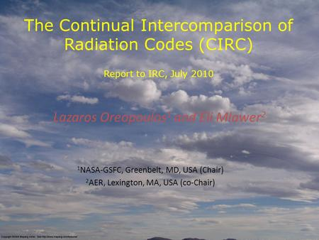 The Continual Intercomparison of Radiation Codes (CIRC) Report to IRC, July 2010 Lazaros Oreopoulos 1 and Eli Mlawer 2 1 NASA-GSFC, Greenbelt, MD, USA.