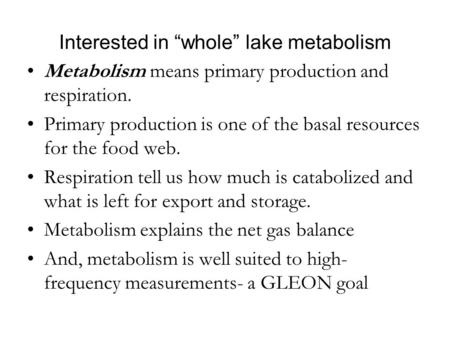 "Interested in ""whole"" lake metabolism Metabolism means primary production and respiration. Primary production is one of the basal resources for the food."